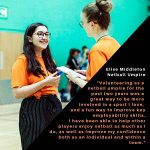 "Netball Umpire Quote - ""Volunteering as a netball umpire for the past two years has been a great way to be more involved in a sport I love, and a fun way to improve key employability skills. I have been able to help other players enjoy netball as much as I do, as well as improve my confidence both individually and within a team."""